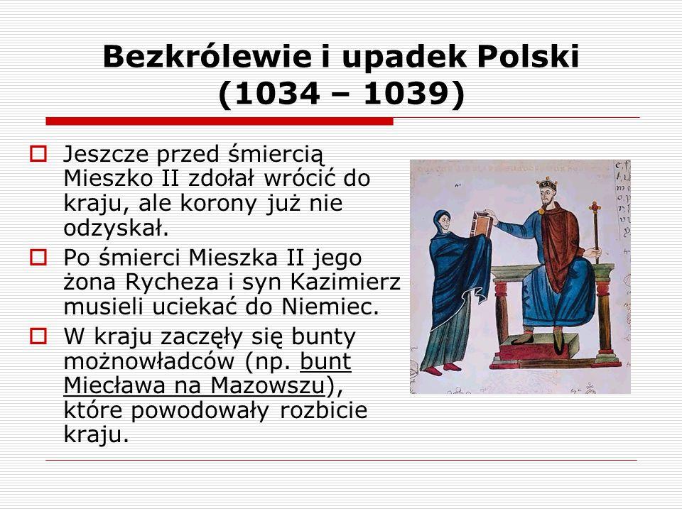 Bezkrólewie i upadek Polski (1034 – 1039)  Jeszcze przed śmiercią Mieszko II zdołał wrócić do kraju, ale korony już nie odzyskał.  Po śmierci Mieszk