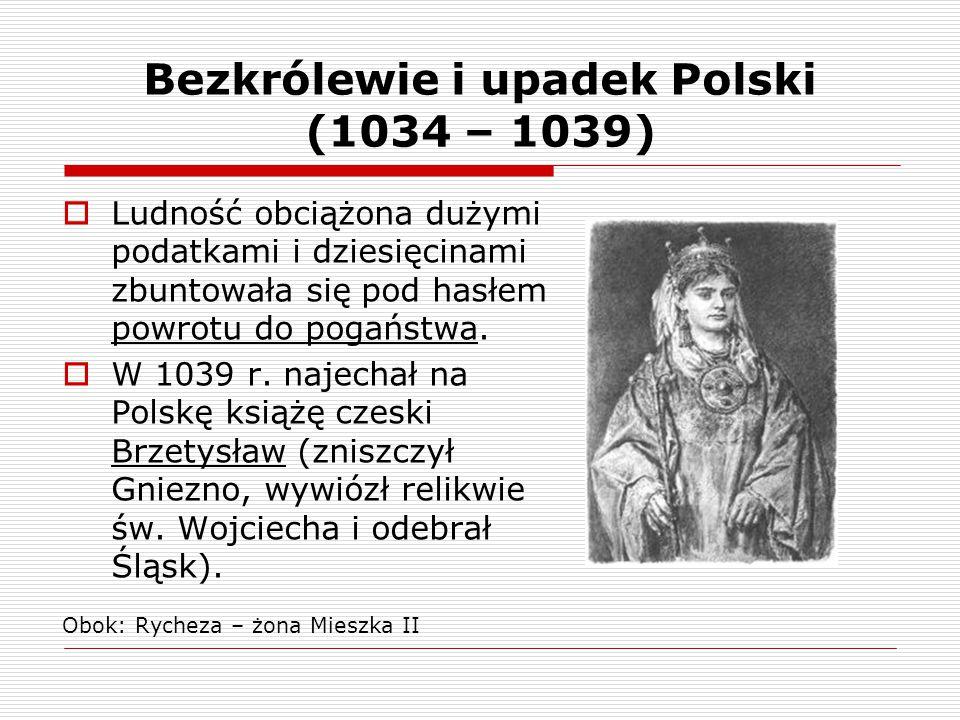 Bezkrólewie i upadek Polski (1034 – 1039)  Ludność obciążona dużymi podatkami i dziesięcinami zbuntowała się pod hasłem powrotu do pogaństwa.  W 103