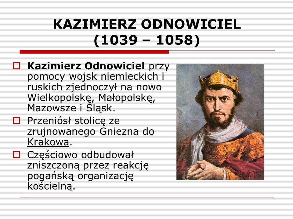 KAZIMIERZ ODNOWICIEL (1039 – 1058)  Kazimierz Odnowiciel przy pomocy wojsk niemieckich i ruskich zjednoczył na nowo Wielkopolskę, Małopolskę, Mazowsz