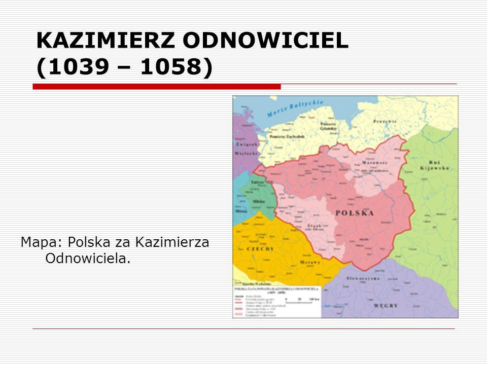 KAZIMIERZ ODNOWICIEL (1039 – 1058) Mapa: Polska za Kazimierza Odnowiciela.