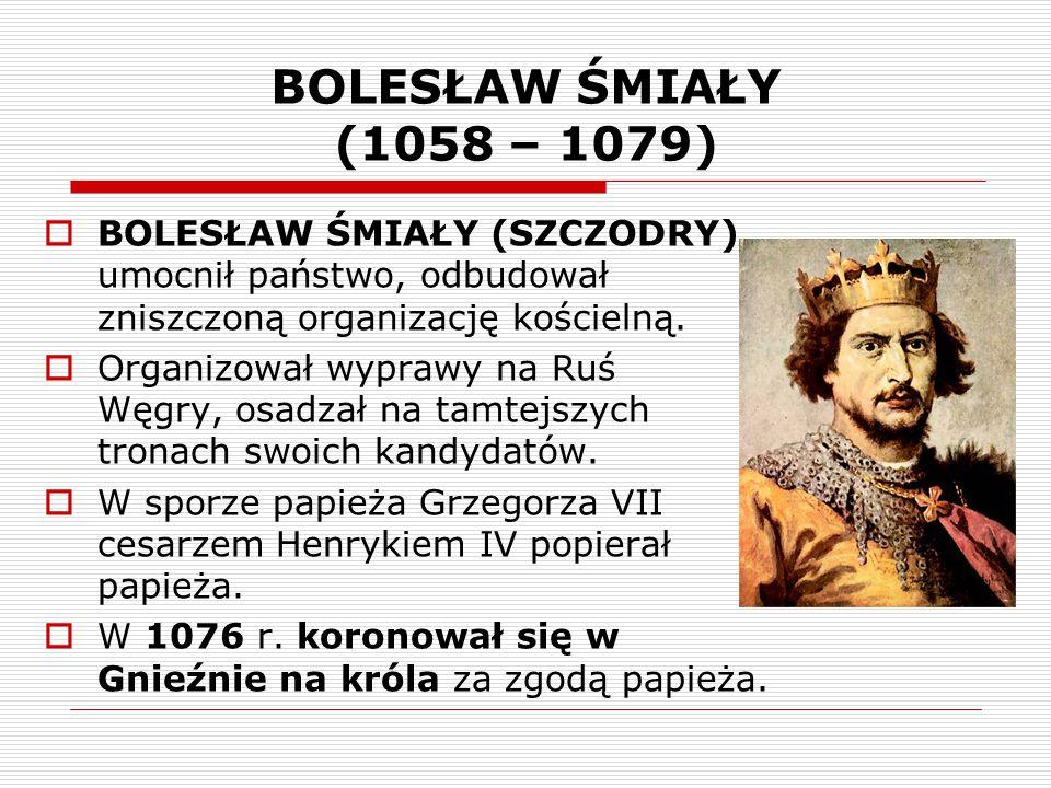 BOLESŁAW ŚMIAŁY (1058 – 1079)  BOLESŁAW ŚMIAŁY (SZCZODRY) umocnił państwo, odbudował zniszczoną organizację kościelną.  Organizował wyprawy na Ruś i