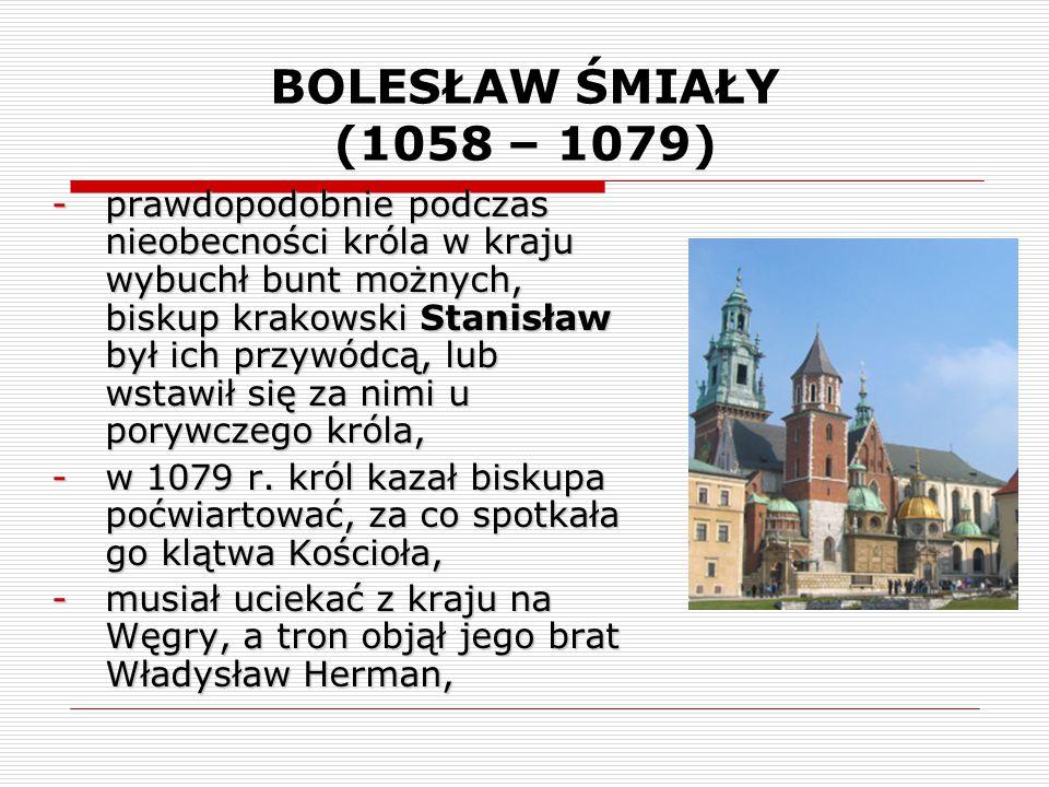 BOLESŁAW ŚMIAŁY (1058 – 1079) -prawdopodobnie podczas nieobecności króla w kraju wybuchł bunt możnych, biskup krakowski Stanisław był ich przywódcą, l