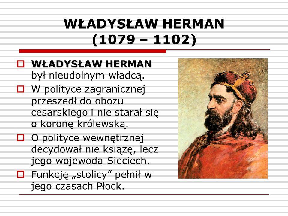 WŁADYSŁAW HERMAN (1079 – 1102)  WŁADYSŁAW HERMAN  WŁADYSŁAW HERMAN był nieudolnym władcą.  W polityce zagranicznej przeszedł do obozu cesarskiego i