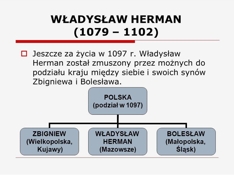 WŁADYSŁAW HERMAN (1079 – 1102)  Jeszcze za życia w 1097 r. Władysław Herman został zmuszony przez możnych do podziału kraju między siebie i swoich sy