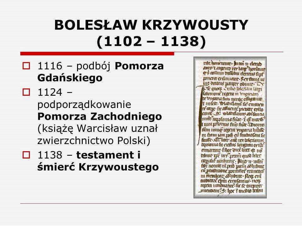 BOLESŁAW KRZYWOUSTY (1102 – 1138)  1116 – podbój Pomorza Gdańskiego  1124 – podporządkowanie Pomorza Zachodniego (książę Warcisław uznał zwierzchnic