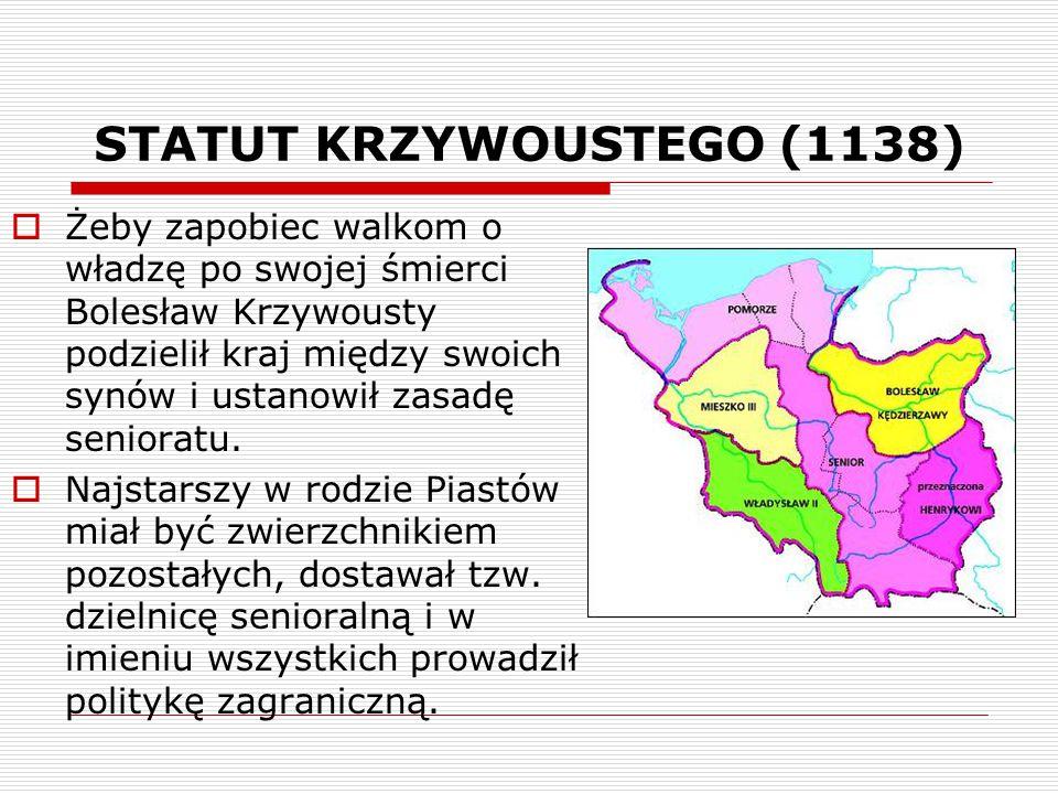 STATUT KRZYWOUSTEGO (1138)  Żeby zapobiec walkom o władzę po swojej śmierci Bolesław Krzywousty podzielił kraj między swoich synów i ustanowił zasadę