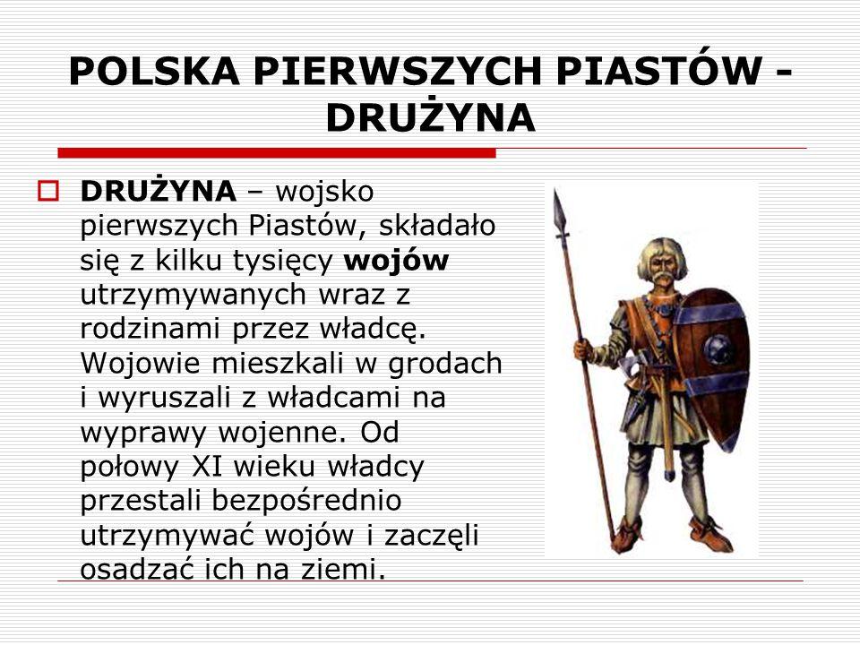 POLSKA PIERWSZYCH PIASTÓW - DRUŻYNA  DRUŻYNA – wojsko pierwszych Piastów, składało się z kilku tysięcy wojów utrzymywanych wraz z rodzinami przez wła
