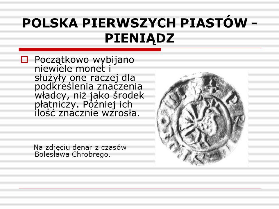POLSKA PIERWSZYCH PIASTÓW - PIENIĄDZ  Początkowo wybijano niewiele monet i służyły one raczej dla podkreślenia znaczenia władcy, niż jako środek płat
