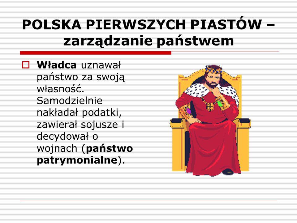 POLSKA PIERWSZYCH PIASTÓW – zarządzanie państwem  Władca uznawał państwo za swoją własność. Samodzielnie nakładał podatki, zawierał sojusze i decydow