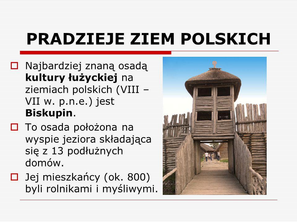 PRADZIEJE ZIEM POLSKICH  Najbardziej znaną osadą kultury łużyckiej na ziemiach polskich (VIII – VII w. p.n.e.) jest Biskupin.  To osada położona na