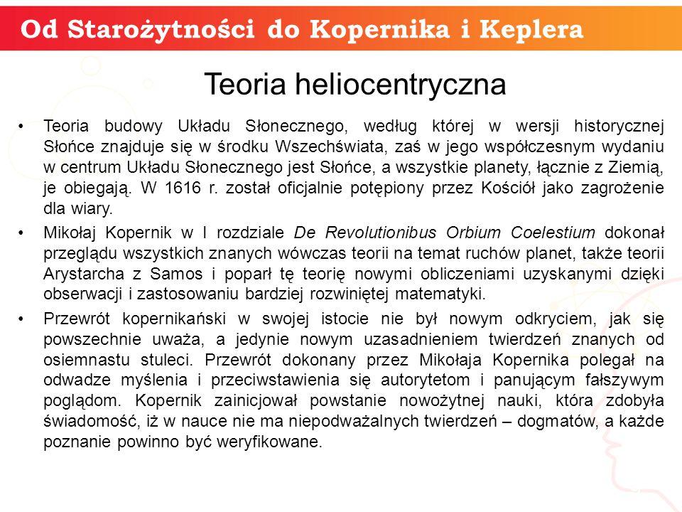 Od Starożytności do Kopernika i Keplera informatyka + 9 Teoria heliocentryczna Teoria budowy Układu Słonecznego, według której w wersji historycznej Słońce znajduje się w środku Wszechświata, zaś w jego współczesnym wydaniu w centrum Układu Słonecznego jest Słońce, a wszystkie planety, łącznie z Ziemią, je obiegają.