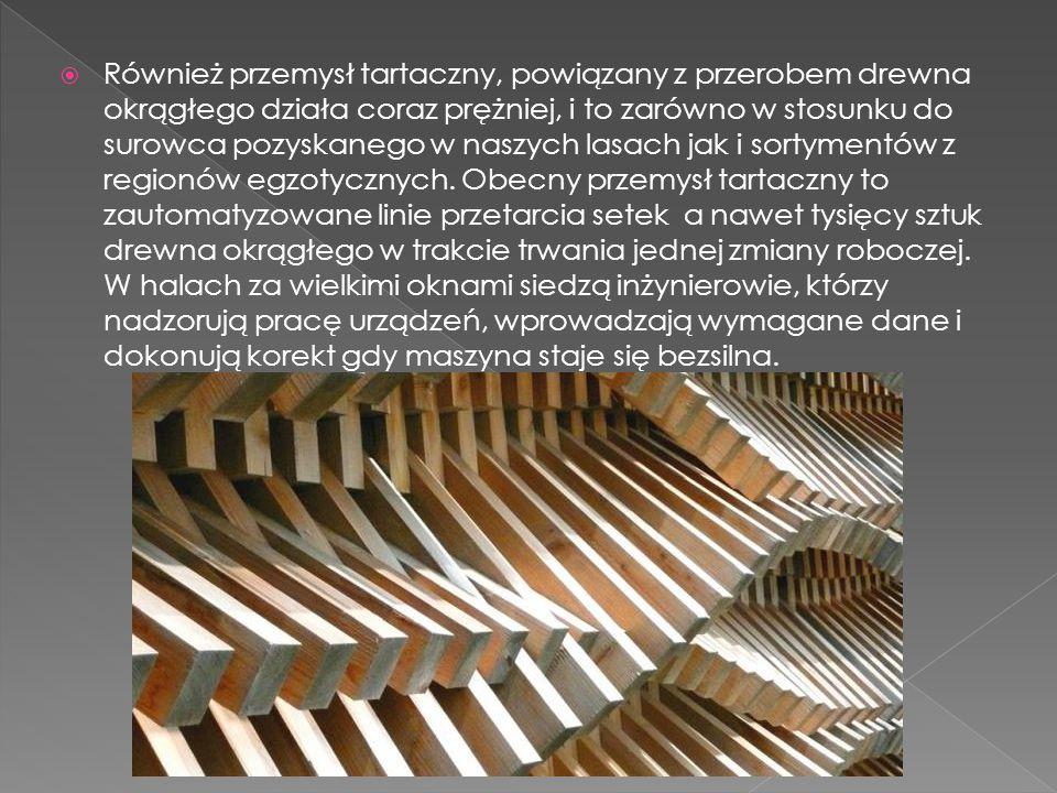  Również przemysł tartaczny, powiązany z przerobem drewna okrągłego działa coraz prężniej, i to zarówno w stosunku do surowca pozyskanego w naszych l