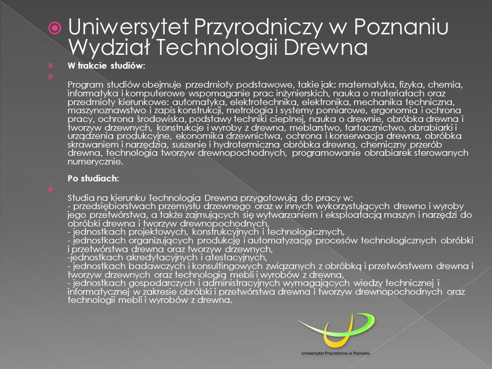  Uniwersytet Przyrodniczy w Poznaniu Wydział Technologii Drewna  W trakcie studiów:  Program studiów obejmuje przedmioty podstawowe, takie jak: mat
