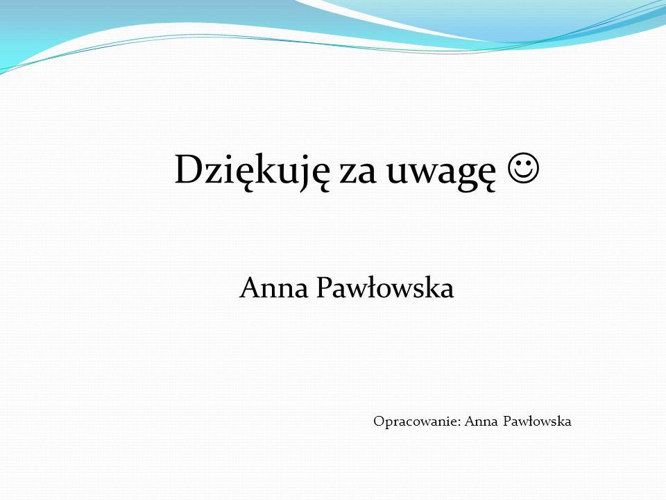 Dziękuję za uwagę Anna Pawłowska Opracowanie: Anna Pawłowska