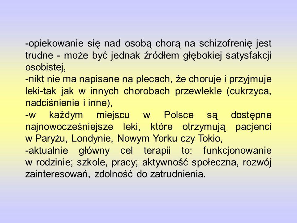 -opiekowanie się nad osobą chorą na schizofrenię jest trudne - może być jednak źródłem głębokiej satysfakcji osobistej, -nikt nie ma napisane na plecach, że choruje i przyjmuje leki-tak jak w innych chorobach przewlekle (cukrzyca, nadciśnienie i inne), -w każdym miejscu w Polsce są dostępne najnowocześniejsze leki, które otrzymują pacjenci w Paryżu, Londynie, Nowym Yorku czy Tokio, -aktualnie główny cel terapii to: funkcjonowanie w rodzinie; szkole, pracy; aktywność społeczna, rozwój zainteresowań, zdolność do zatrudnienia.