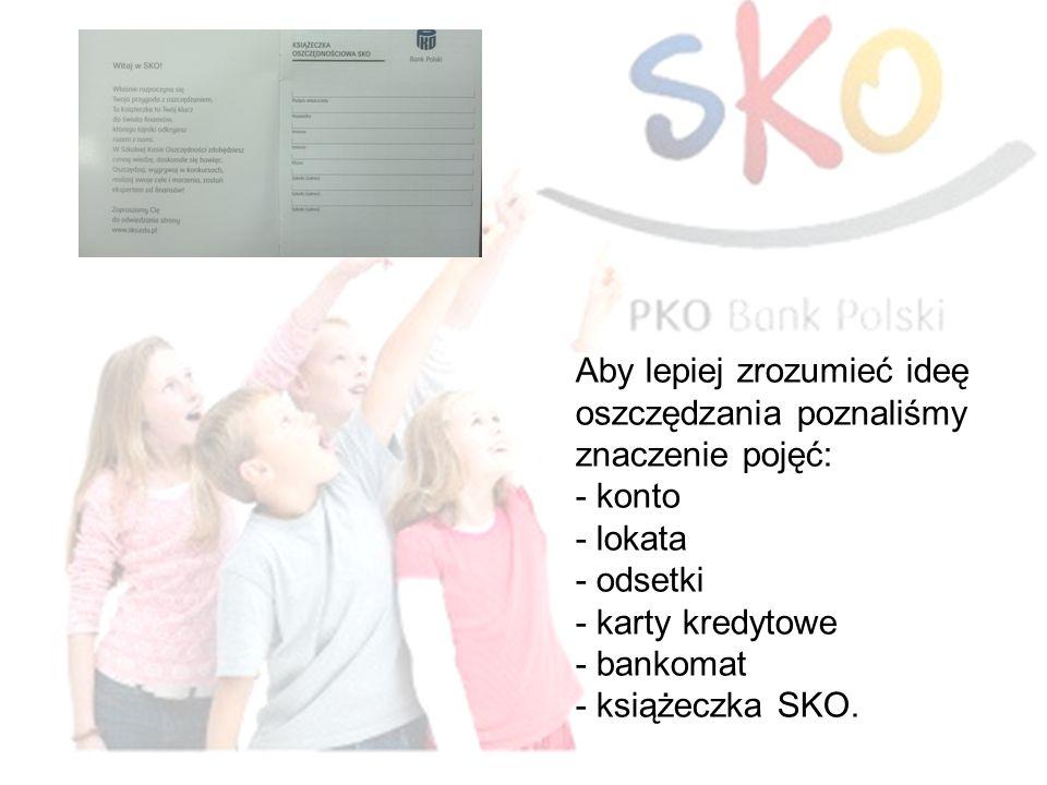 Aby lepiej zrozumieć ideę oszczędzania poznaliśmy znaczenie pojęć: - konto - lokata - odsetki - karty kredytowe - bankomat - książeczka SKO.