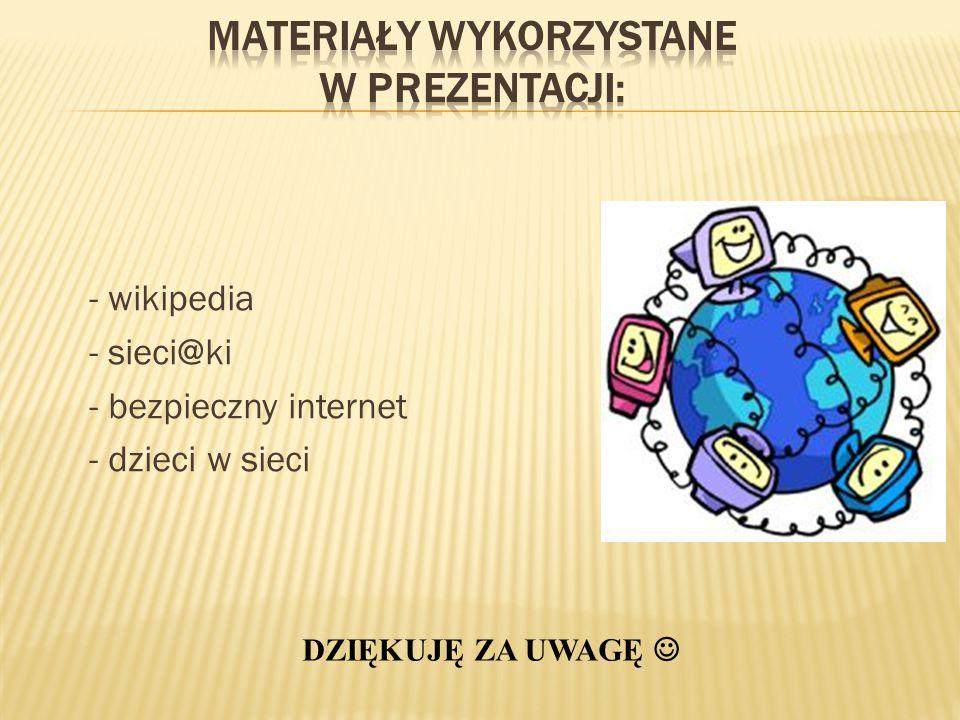 - wikipedia - sieci@ki - bezpieczny internet - dzieci w sieci DZIĘKUJĘ ZA UWAGĘ