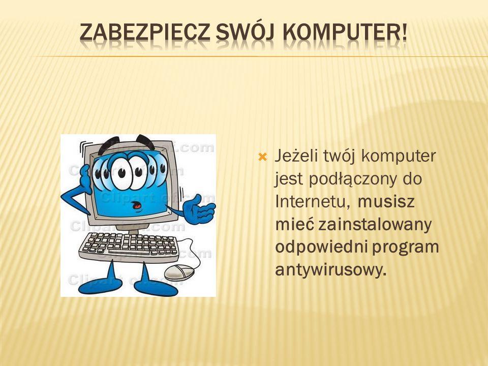  Jeżeli twój komputer jest podłączony do Internetu, musisz mieć zainstalowany odpowiedni program antywirusowy.
