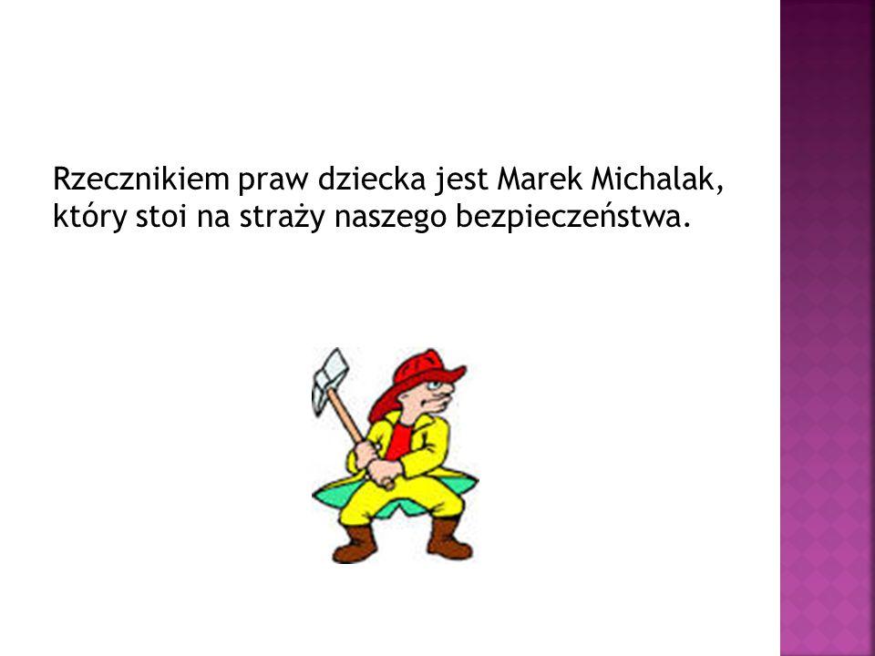 Rzecznikiem praw dziecka jest Marek Michalak, który stoi na straży naszego bezpieczeństwa.