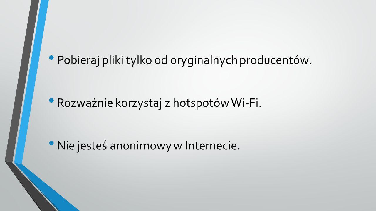 Pobieraj pliki tylko od oryginalnych producentów. Rozważnie korzystaj z hotspotów Wi-Fi. Nie jesteś anonimowy w Internecie.