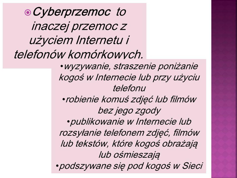  Cyberprzemoc to inaczej przemoc z użyciem Internetu i telefonów komórkowych. wyzywanie, straszenie poniżanie kogoś w Internecie lub przy użyciu tele