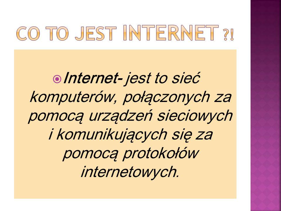  Internet- jest to sieć komputerów, połączonych za pomocą urządzeń sieciowych i komunikujących się za pomocą protokołów internetowych.