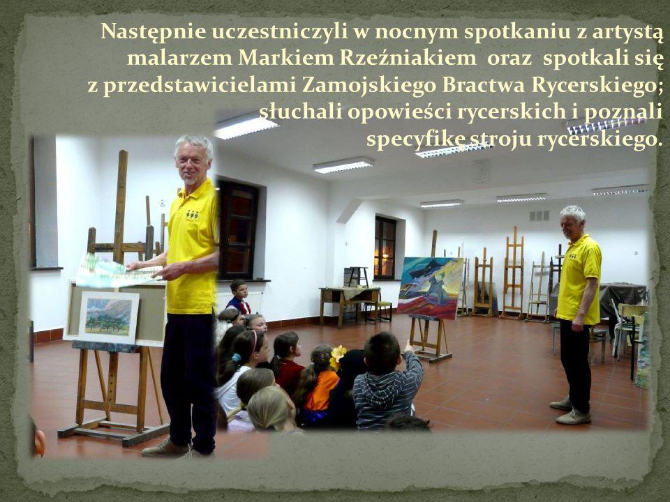 Następnie uczestniczyli w nocnym spotkaniu z artystą malarzem Markiem Rzeźniakiem oraz spotkali się z przedstawicielami Zamojskiego Bractwa Rycerskiego; słuchali opowieści rycerskich i poznali specyfikę stroju rycerskiego.