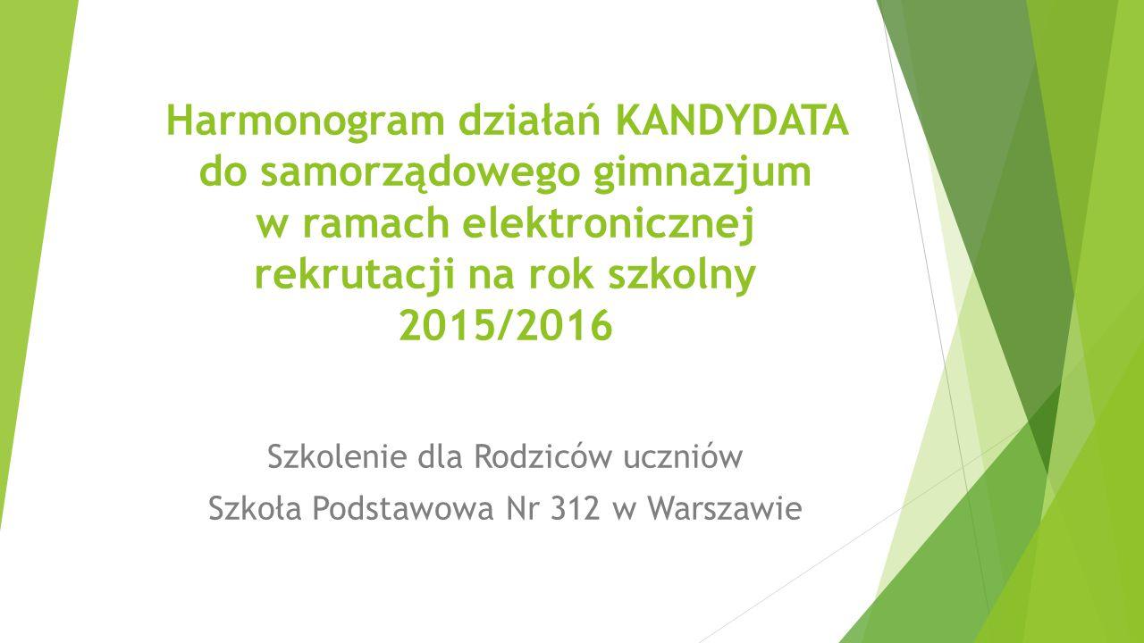 Harmonogram działań KANDYDATA do samorządowego gimnazjum w ramach elektronicznej rekrutacji na rok szkolny 2015/2016 Szkolenie dla Rodziców uczniów Szkoła Podstawowa Nr 312 w Warszawie