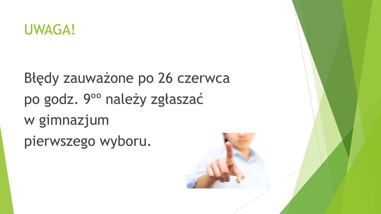 UWAGA! Błędy zauważone po 26 czerwca po godz. 9ºº należy zgłaszać w gimnazjum pierwszego wyboru.
