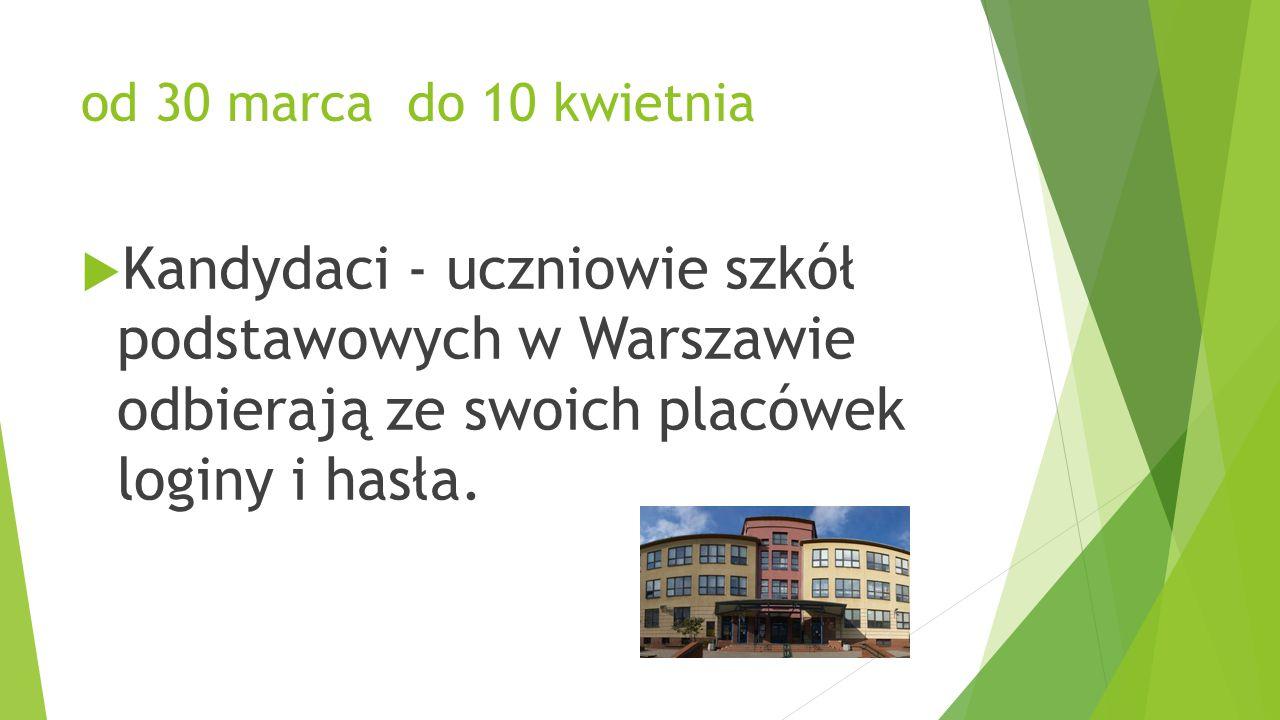 od 30 marca do 10 kwietnia  Kandydaci - uczniowie szkół podstawowych w Warszawie odbierają ze swoich placówek loginy i hasła.