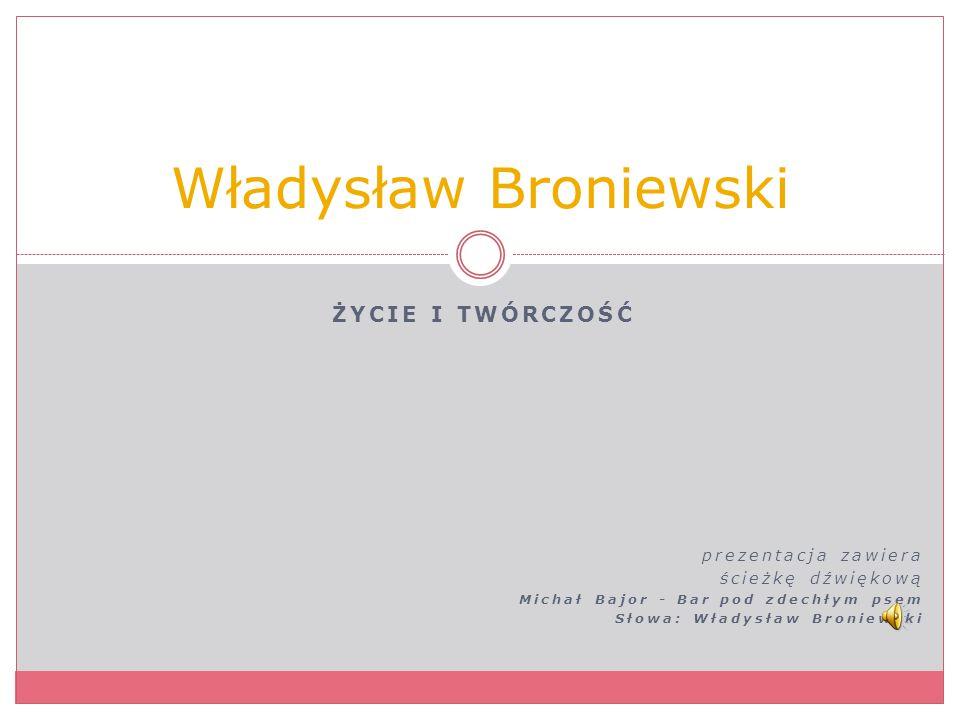 ŻYCIE I TWÓRCZOŚĆ prezentacja zawiera ścieżkę dźwiękową Michał Bajor - Bar pod zdechłym psem Słowa: Władysław Broniewski Władysław Broniewski