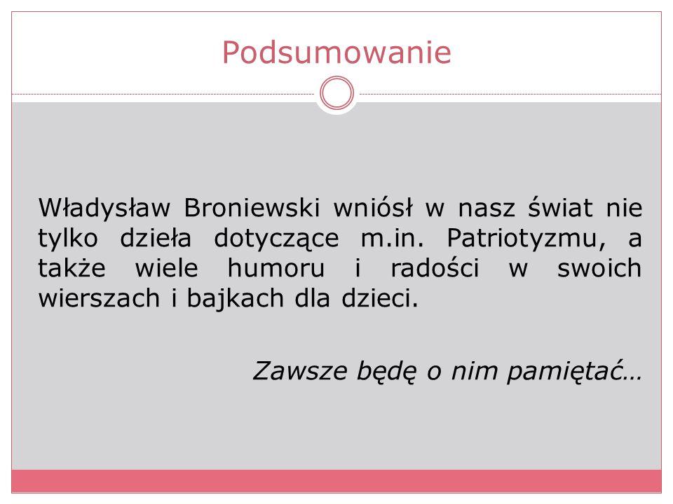 Podsumowanie Władysław Broniewski wniósł w nasz świat nie tylko dzieła dotyczące m.in. Patriotyzmu, a także wiele humoru i radości w swoich wierszach