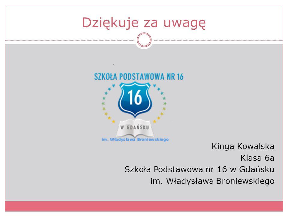 Dziękuje za uwagę Kinga Kowalska Klasa 6a Szkoła Podstawowa nr 16 w Gdańsku im. Władysława Broniewskiego