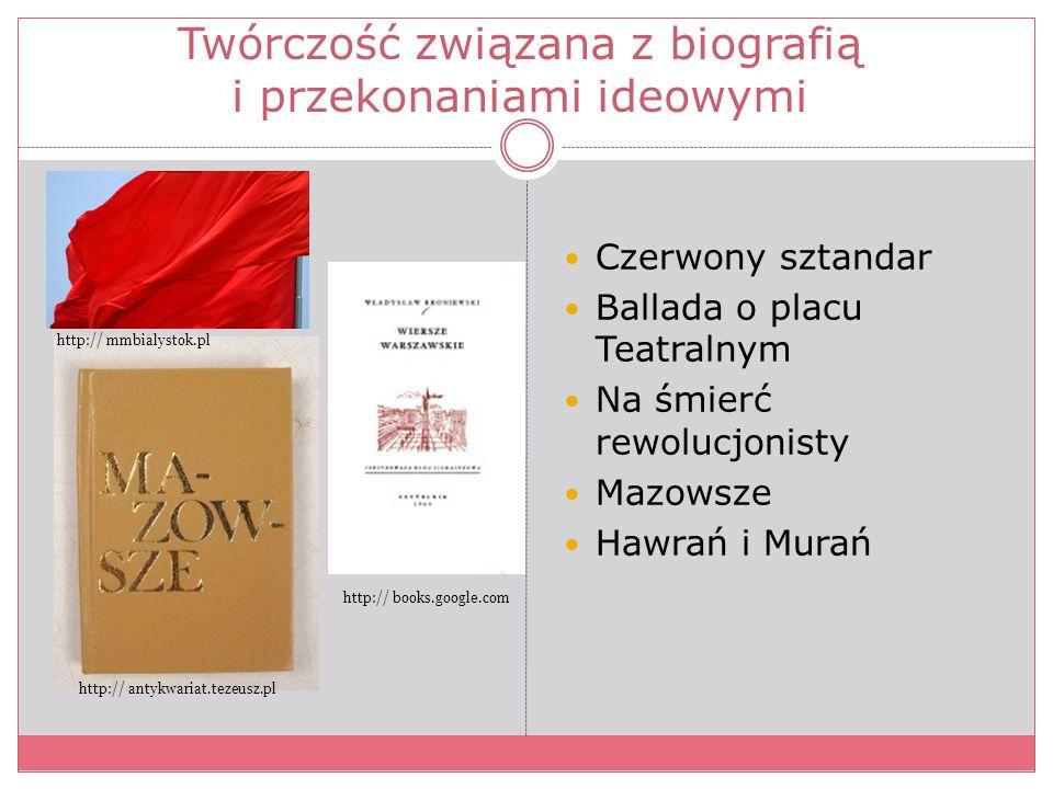 Twórczość związana z biografią i przekonaniami ideowymi Czerwony sztandar Ballada o placu Teatralnym Na śmierć rewolucjonisty Mazowsze Hawrań i Murań
