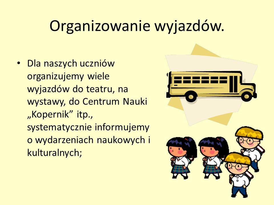 """Organizowanie wyjazdów. Dla naszych uczniów organizujemy wiele wyjazdów do teatru, na wystawy, do Centrum Nauki """"Kopernik"""" itp., systematycznie inform"""