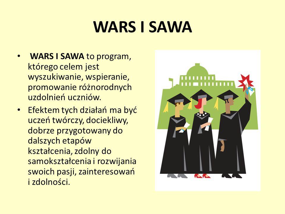 WARS I SAWA WARS I SAWA to program, którego celem jest wyszukiwanie, wspieranie, promowanie różnorodnych uzdolnień uczniów. Efektem tych działań ma by