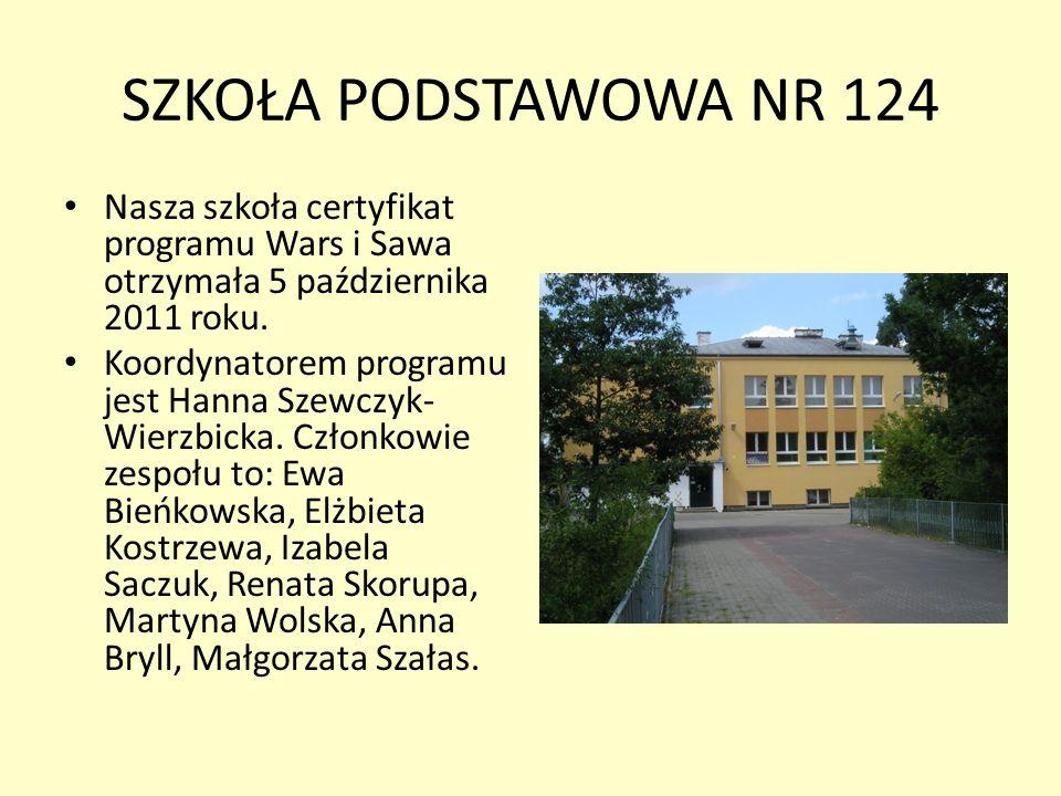 SZKOŁA PODSTAWOWA NR 124 Nasza szkoła certyfikat programu Wars i Sawa otrzymała 5 października 2011 roku. Koordynatorem programu jest Hanna Szewczyk-
