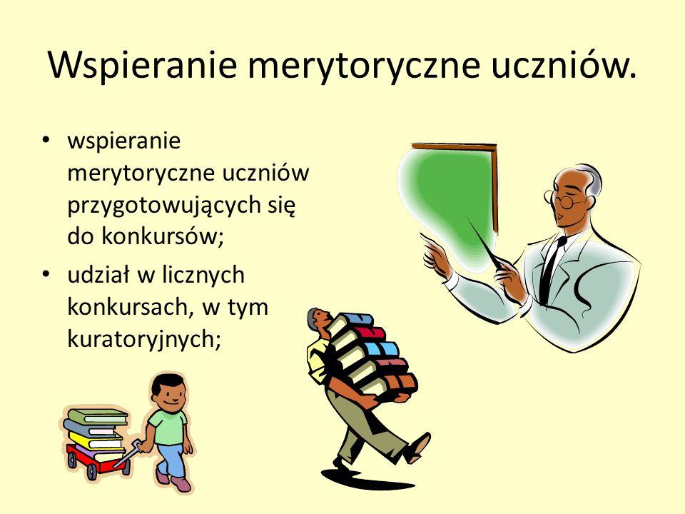 Wspieranie merytoryczne uczniów. wspieranie merytoryczne uczniów przygotowujących się do konkursów; udział w licznych konkursach, w tym kuratoryjnych;