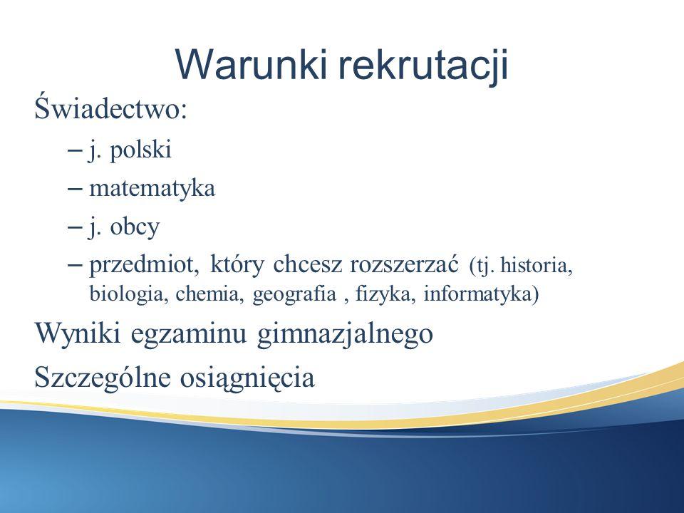Warunki rekrutacji Świadectwo: – j. polski – matematyka – j. obcy – przedmiot, który chcesz rozszerzać (tj. historia, biologia, chemia, geografia, fiz