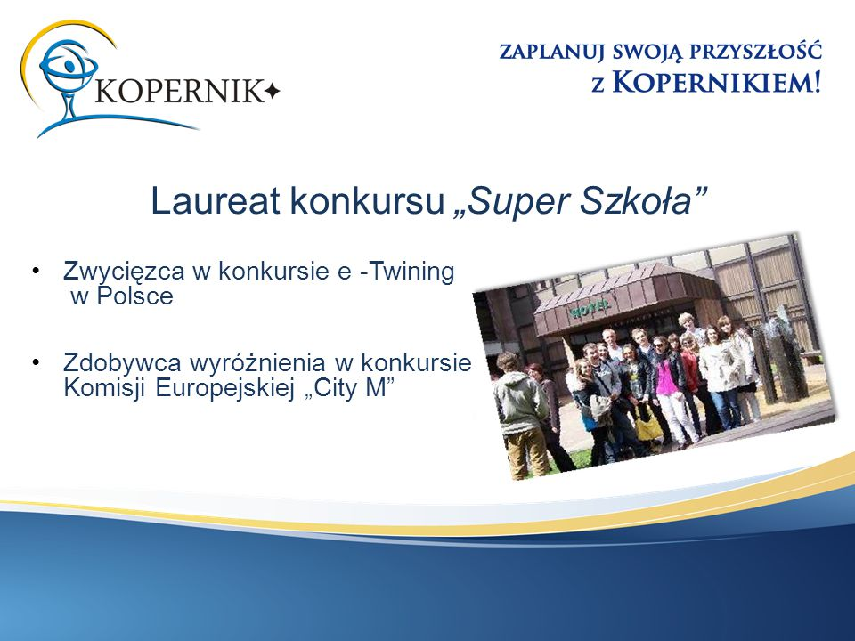 """Laureat konkursu """"Super Szkoła"""" Zwycięzca w konkursie e -Twining w Polsce Zdobywca wyróżnienia w konkursie Komisji Europejskiej """"City M"""""""