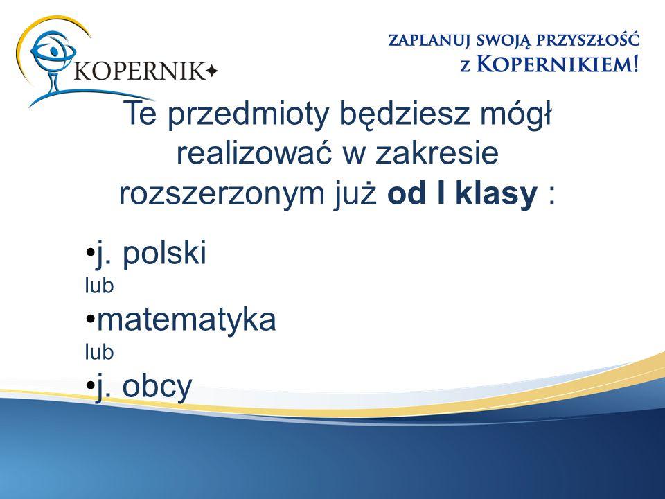 Te przedmioty będziesz mógł realizować w zakresie rozszerzonym już od I klasy : j. polski lub matematyka lub j. obcy