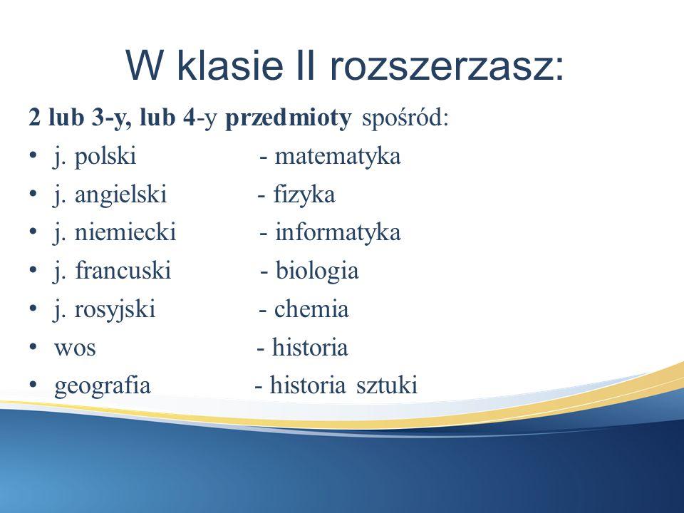 W klasie II rozszerzasz: 2 lub 3-y, lub 4-y przedmioty spośród: j. polski - matematyka j. angielski - fizyka j. niemiecki - informatyka j. francuski -