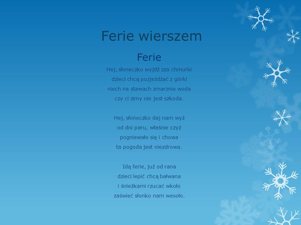 Ferie wierszem Ferie Hej, słoneczko wyjdź zza chmurki dzieci chcą pozjeżdżać z górki niech na stawach zmarznie woda czy ci zimy nie jest szkoda. Hej,