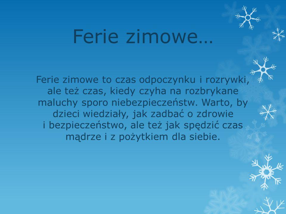 Ferie zimowe… Ferie zimowe to czas odpoczynku i rozrywki, ale też czas, kiedy czyha na rozbrykane maluchy sporo niebezpieczeństw. Warto, by dzieci wie