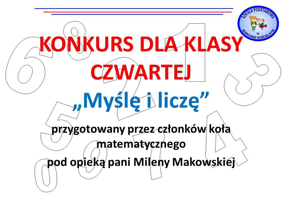 """KONKURS DLA KLASY CZWARTEJ """"Myślę i liczę przygotowany przez członków koła matematycznego pod opieką pani Mileny Makowskiej"""