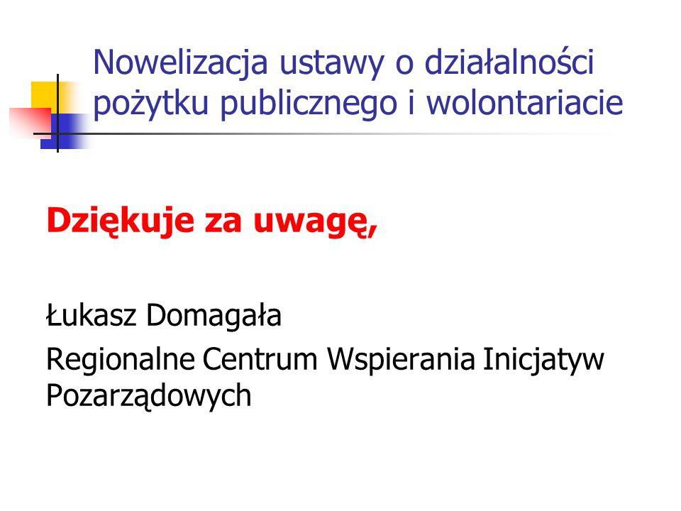 Nowelizacja ustawy o działalności pożytku publicznego i wolontariacie Dziękuje za uwagę, Łukasz Domagała Regionalne Centrum Wspierania Inicjatyw Pozar