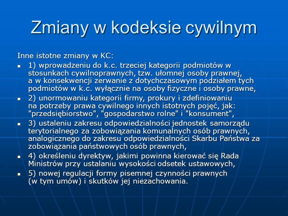 Inne istotne zmiany w KC: 1) wprowadzeniu do k.c. trzeciej kategorii podmiotów w stosunkach cywilnoprawnych, tzw. ułomnej osoby prawnej, a w konsekwen