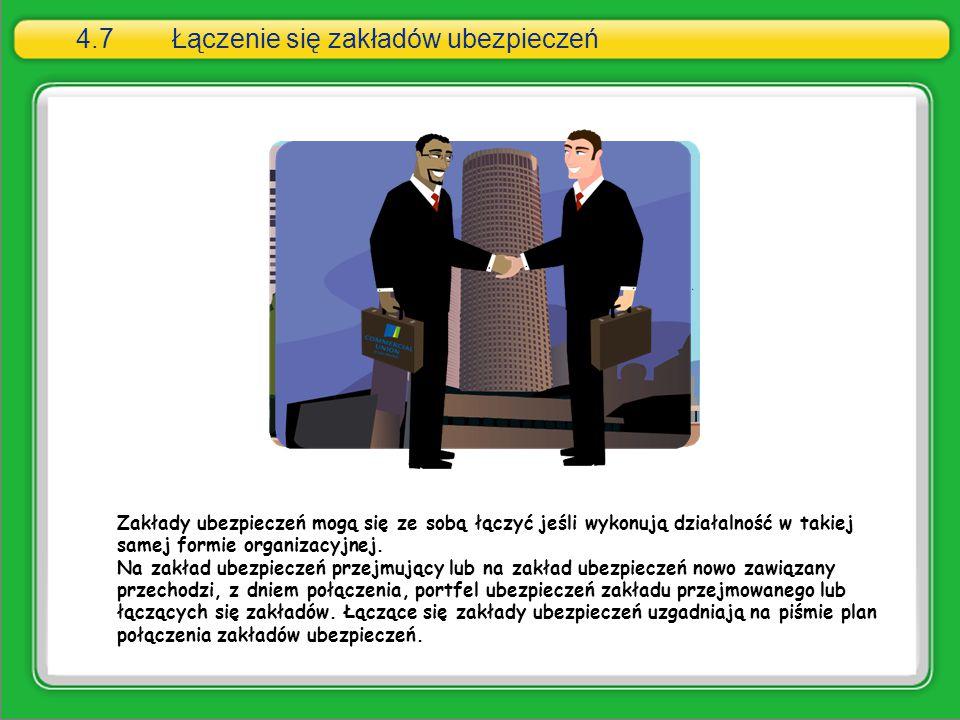 4.7Łączenie się zakładów ubezpieczeń Zakłady ubezpieczeń mogą się ze sobą łączyć jeśli wykonują działalność w takiej samej formie organizacyjnej. Na z