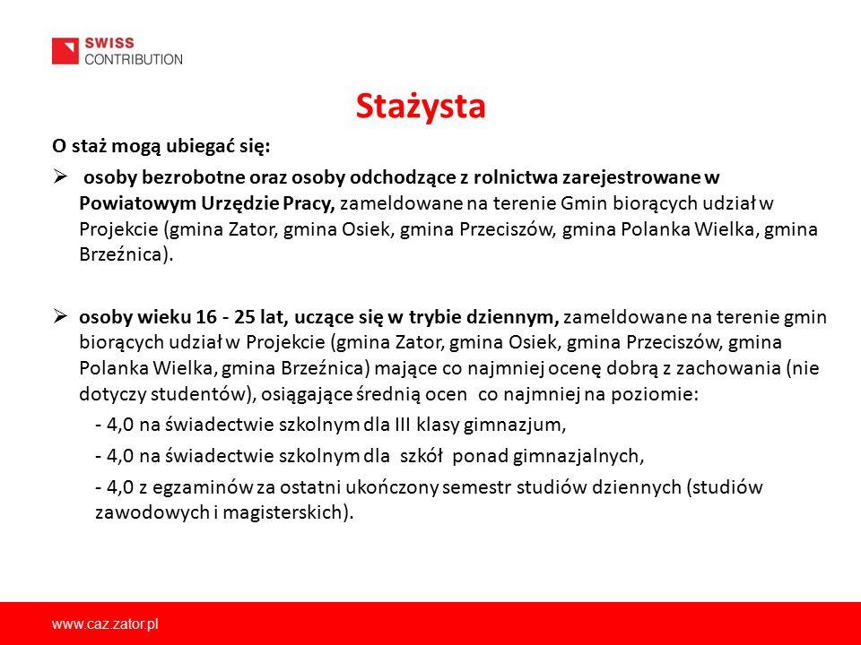 www.caz.zator.pl Stażysta O staż mogą ubiegać się:  osoby bezrobotne oraz osoby odchodzące z rolnictwa zarejestrowane w Powiatowym Urzędzie Pracy, za