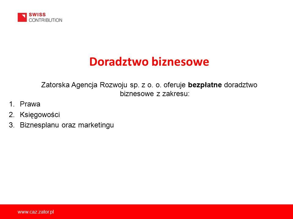 www.caz.zator.pl Doradztwo biznesowe Zatorska Agencja Rozwoju sp. z o. o. oferuje bezpłatne doradztwo biznesowe z zakresu: 1.Prawa 2.Księgowości 3.Biz